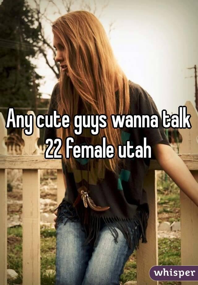 Any cute guys wanna talk 22 female utah