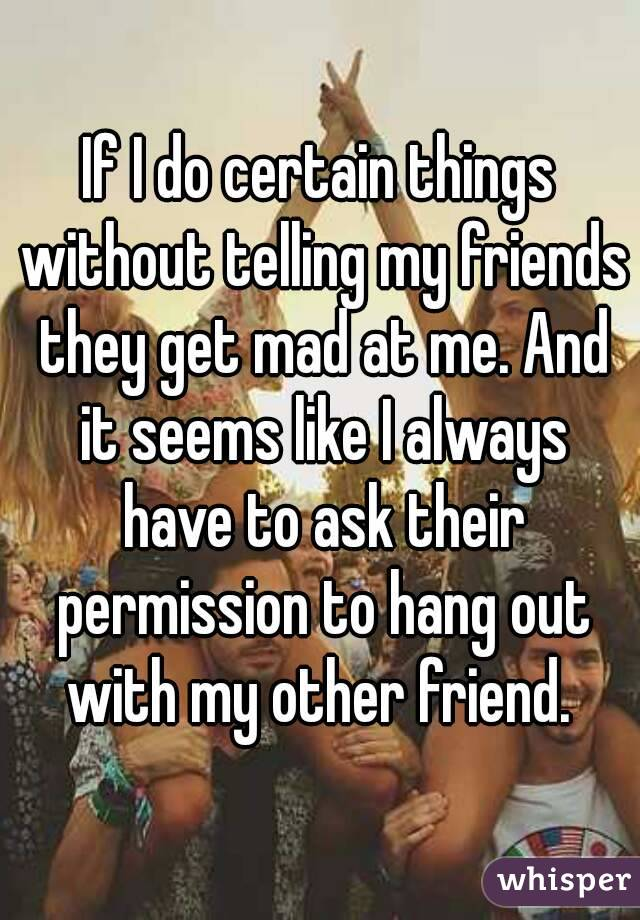 If I do certain things without telling my friends they get mad at me. And it seems like I always have to ask their permission to hang out with my other friend.