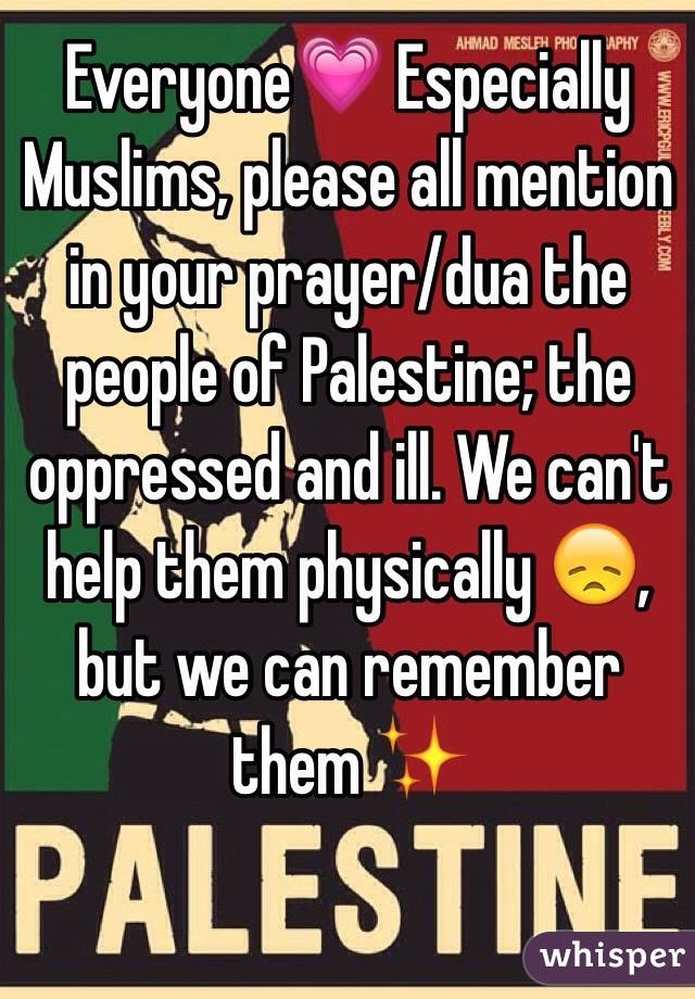Everyone💗 Especially Muslims, please all mention in your prayer/dua the people of Palestine; the oppressed and ill. We can't help them physically 😞, but we can remember them ✨