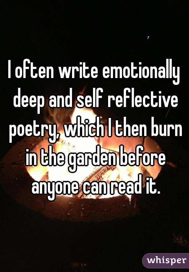 I often write emotionally deep and self reflective poetry, which I then burn in the garden before anyone can read it.