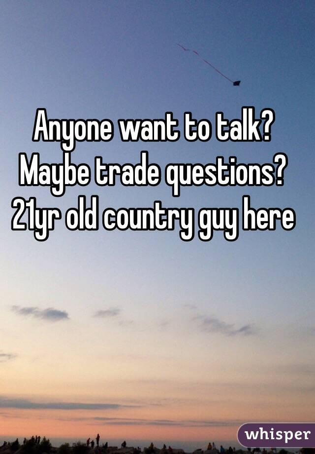 Anyone want to talk? Maybe trade questions? 21yr old country guy here