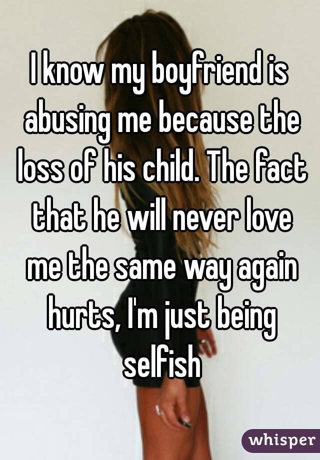 I know my boyfriend is abusing me because the loss of his child. The fact that he will never love me the same way again hurts, I'm just being selfish