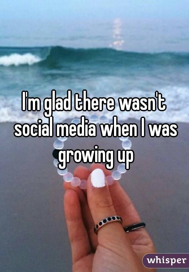 I'm glad there wasn't social media when I was growing up