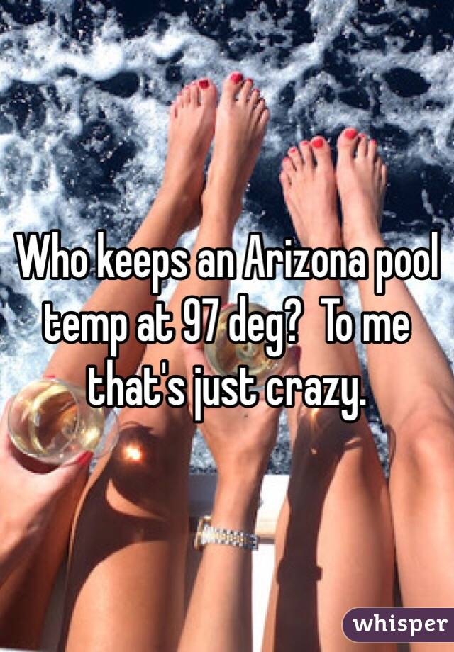 Who keeps an Arizona pool temp at 97 deg?  To me that's just crazy.