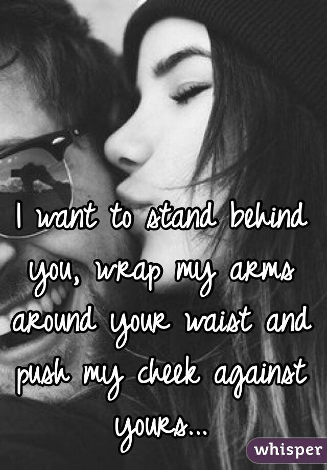 I want to stand behind you, wrap my arms around your waist and push my cheek against yours...