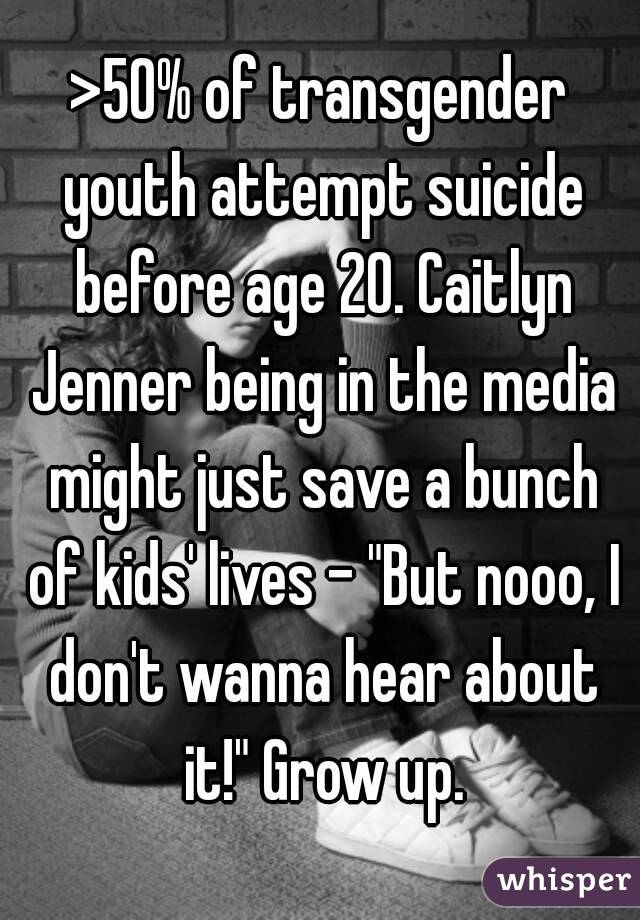 """>50% of transgender youth attempt suicide before age 20. Caitlyn Jenner being in the media might just save a bunch of kids' lives - """"But nooo, I don't wanna hear about it!"""" Grow up."""