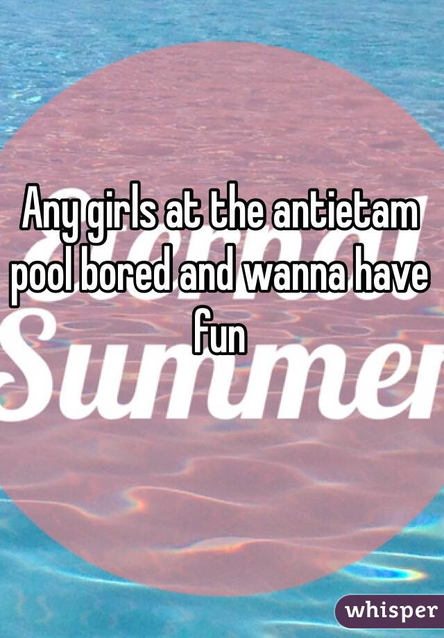 Any girls at the antietam pool bored and wanna have fun