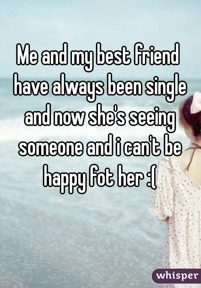 Me and my best friend have always been single and now she's seeing someone and i can't be happy fot her :(
