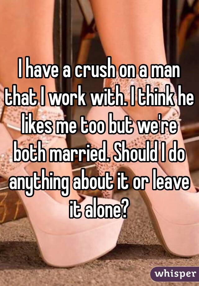 I have a crush on a man that I work with. I think he likes me too but we're both married. Should I do anything about it or leave it alone?