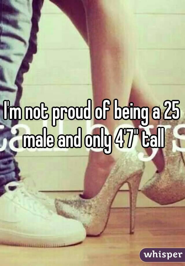 "I'm not proud of being a 25 male and only 4'7"" tall"