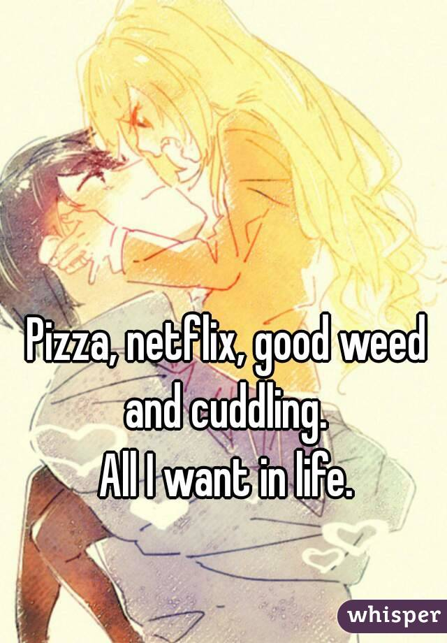 Pizza, netflix, good weed and cuddling.  All I want in life.