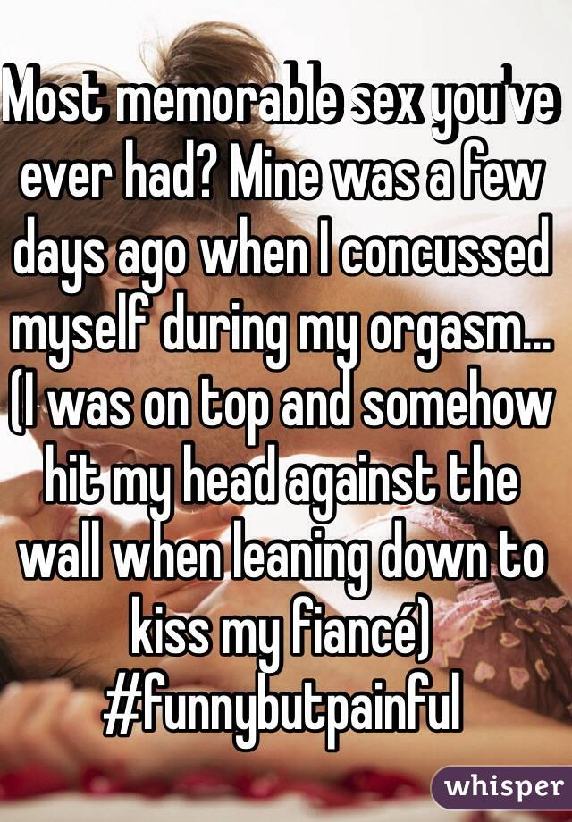 Most memorable sex you've ever had? Mine was a few days ago when I concussed myself during my orgasm... (I was on top and somehow hit my head against the wall when leaning down to kiss my fiancé) #funnybutpainful