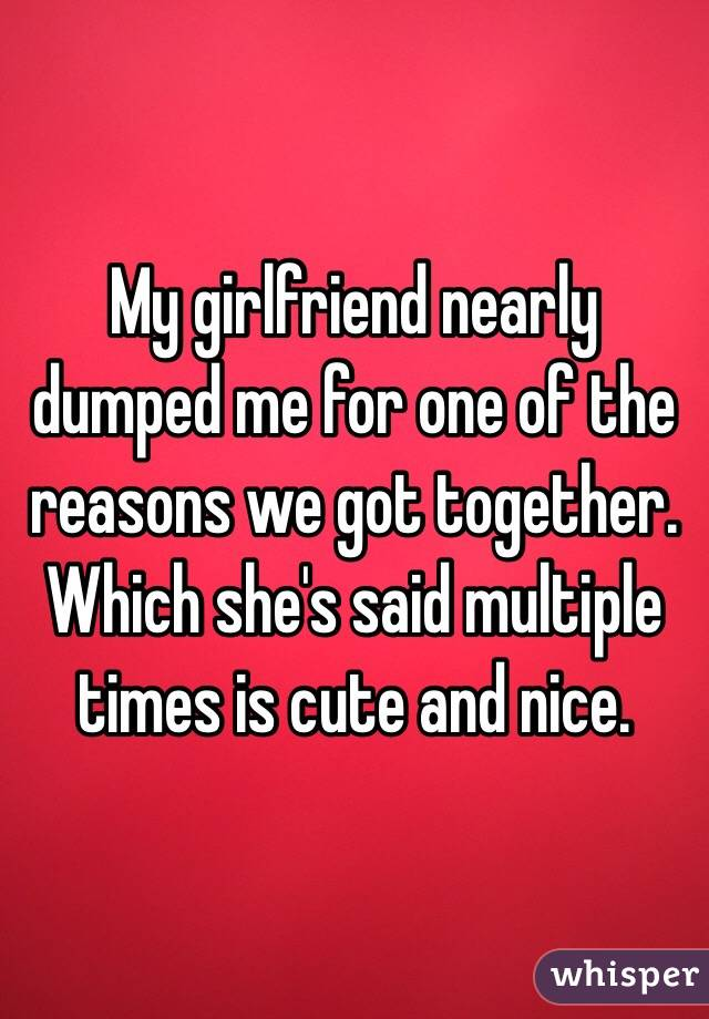 My girlfriend nearly dumped me for one of the reasons we got together. Which she's said multiple times is cute and nice.