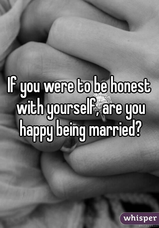 If you were to be honest with yourself, are you happy being married?