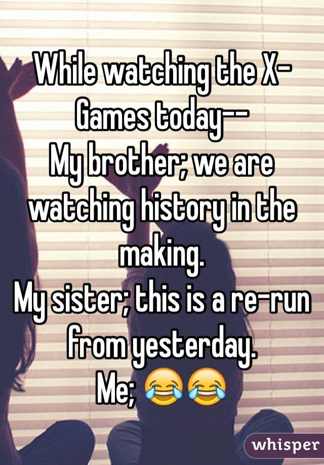 While watching the X-Games today-- My brother; we are watching history in the making. My sister; this is a re-run from yesterday. Me; 😂😂