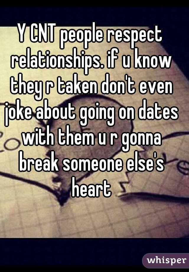 Y CNT people respect relationships. if u know they r taken don't even joke about going on dates with them u r gonna break someone else's heart