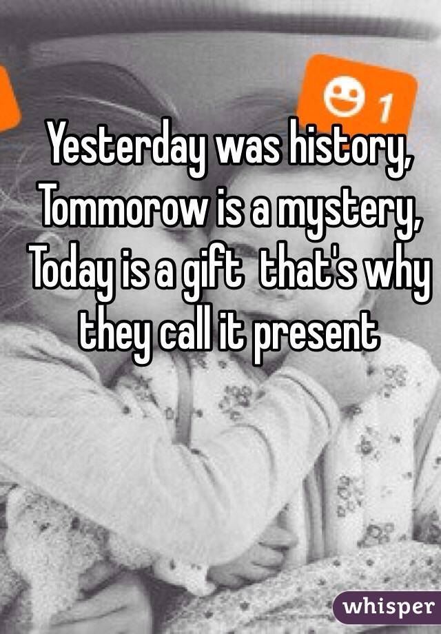 Yesterday was history, Tommorow is a mystery, Today is a gift  that's why they call it present