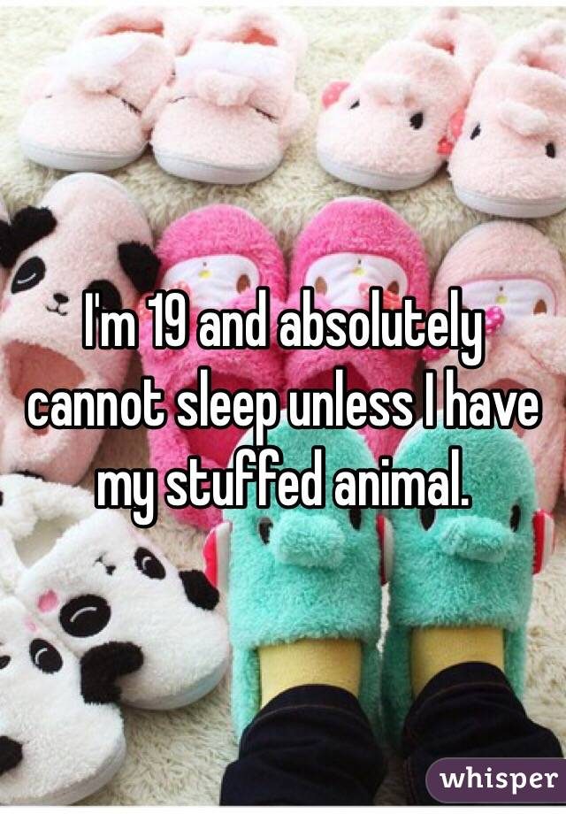 I'm 19 and absolutely cannot sleep unless I have my stuffed animal.