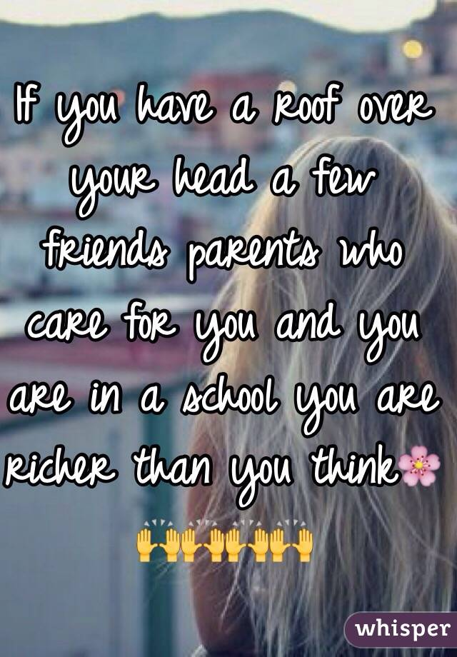If you have a roof over your head a few friends parents who care for you and you are in a school you are richer than you think🌸🙌🙌🙌🙌