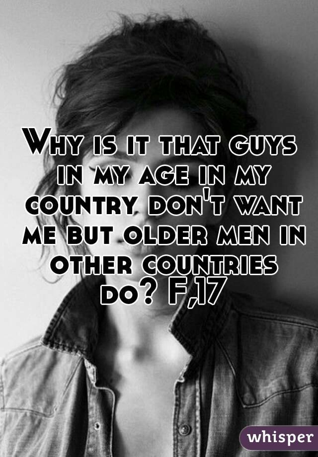 Why is it that guys in my age in my country don't want me but older men in other countries do? F,17