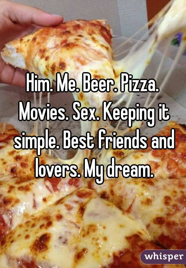 Him. Me. Beer. Pizza. Movies. Sex. Keeping it simple. Best friends and lovers. My dream.