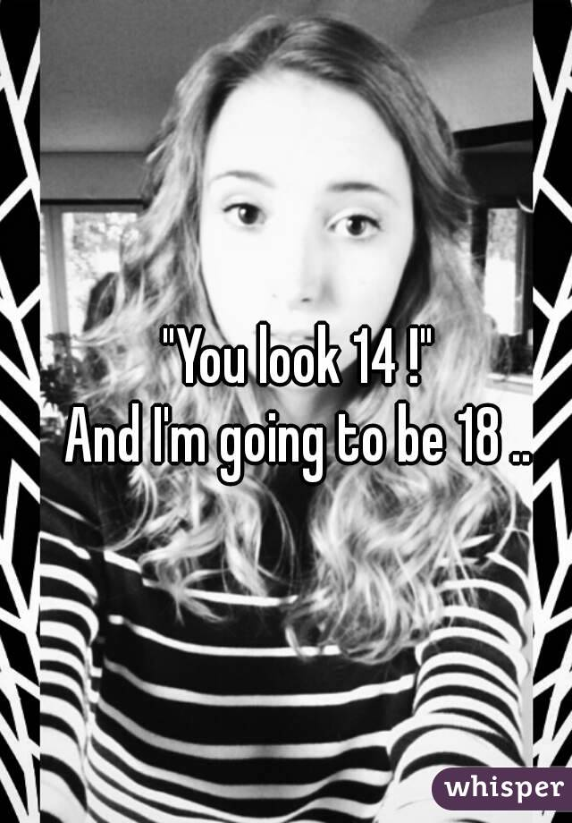 """""""You look 14 !"""" And I'm going to be 18 .."""