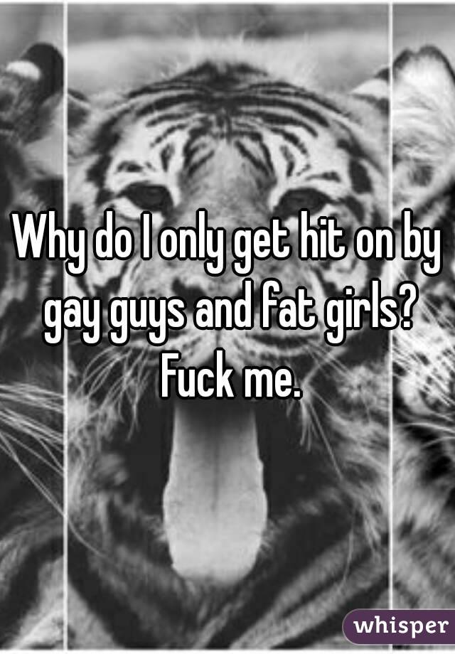 Why do I only get hit on by gay guys and fat girls? Fuck me.