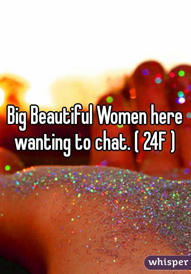Big Beautiful Women here wanting to chat. ( 24F )