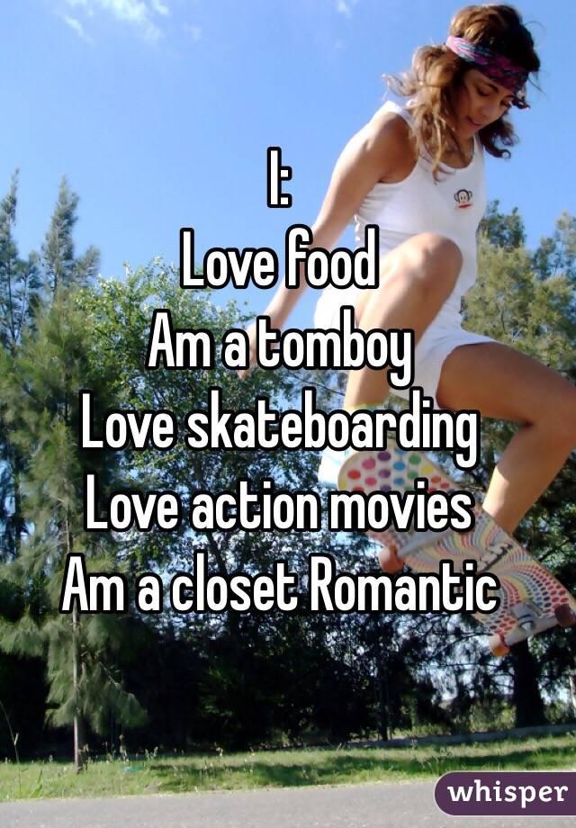 I: Love food Am a tomboy Love skateboarding  Love action movies Am a closet Romantic
