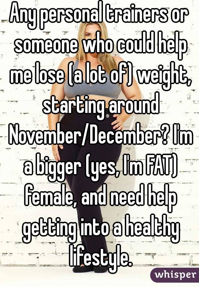 Any personal trainers or someone who could help me lose (a lot of) weight, starting around November/December? I'm a bigger (yes, I'm FAT) female, and need help getting into a healthy lifestyle.