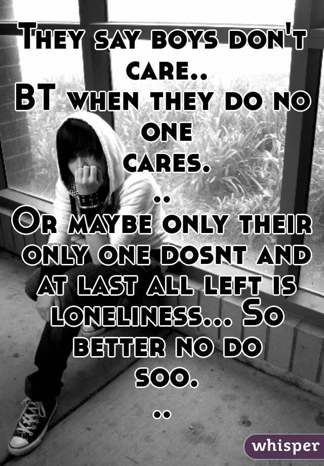 They say boys don't care.. BT when they do no one cares... Or maybe only their only one dosnt and at last all left is loneliness... So better no do soo...