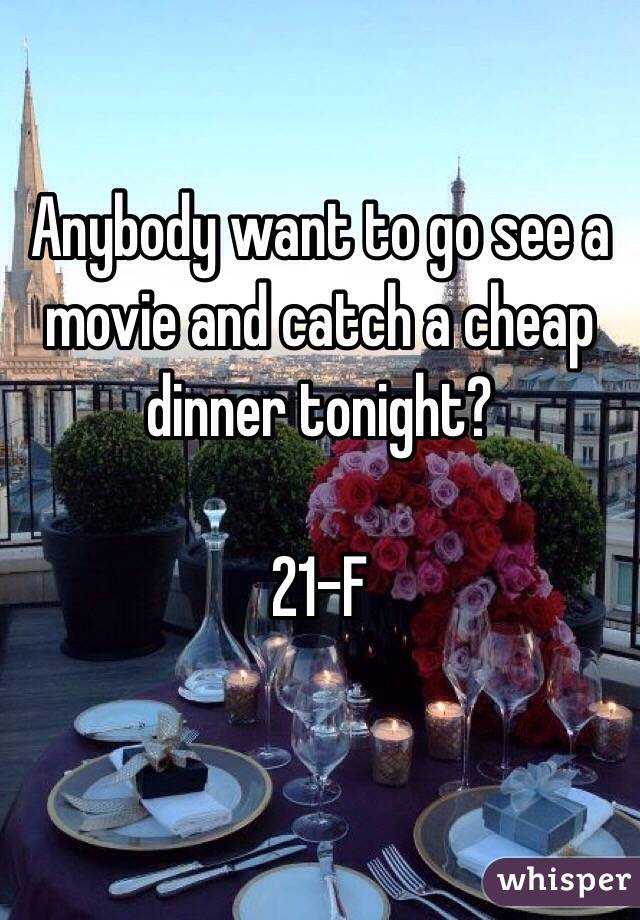 Anybody want to go see a movie and catch a cheap dinner tonight?   21-F
