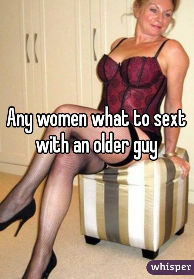 Any women what to sext with an older guy