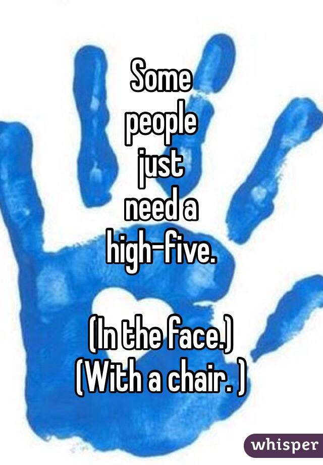 Some  people  just  need a  high-five.   (In the face.)  (With a chair. )