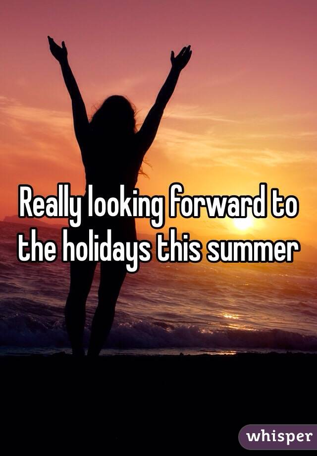 Really looking forward to the holidays this summer