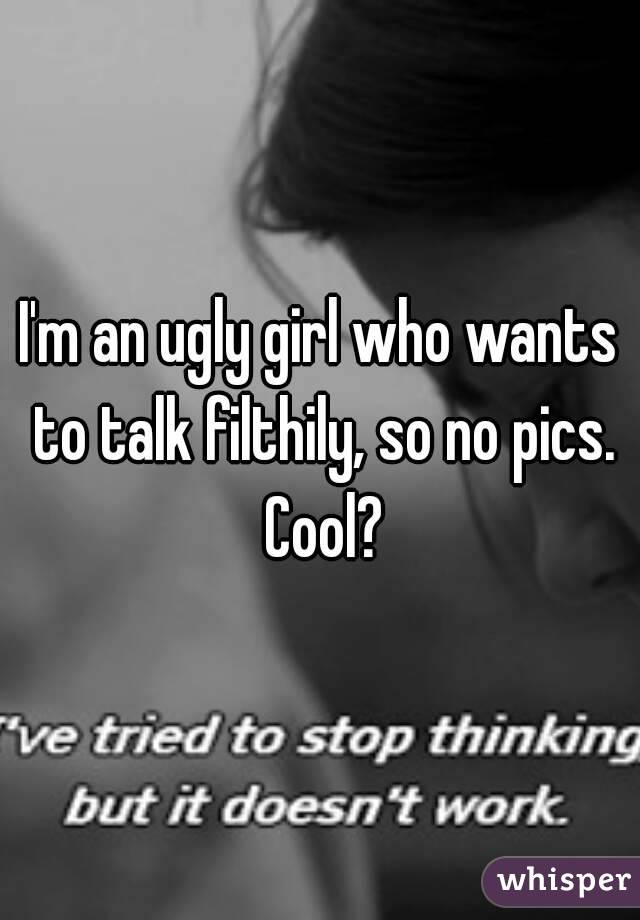 I'm an ugly girl who wants to talk filthily, so no pics. Cool?