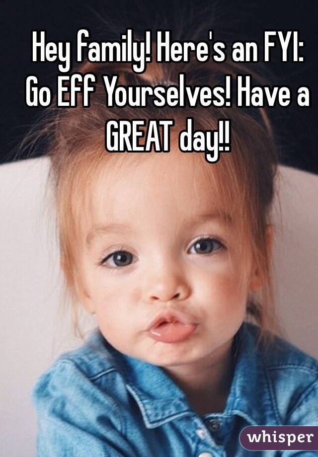 Hey family! Here's an FYI: Go Eff Yourselves! Have a GREAT day!!