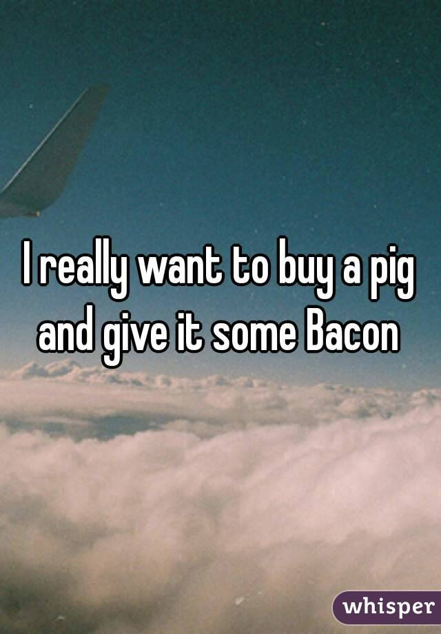I really want to buy a pig and give it some Bacon