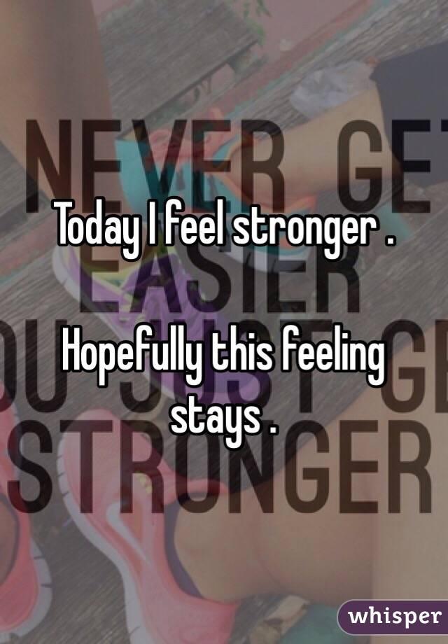 Today I feel stronger .   Hopefully this feeling stays .