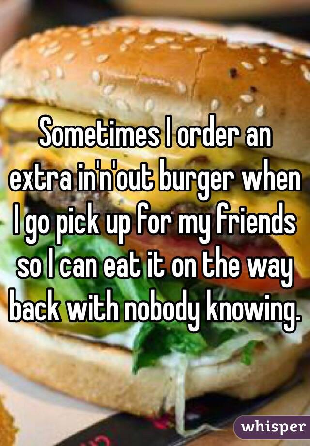 Sometimes I order an extra in'n'out burger when I go pick up for my friends so I can eat it on the way back with nobody knowing.