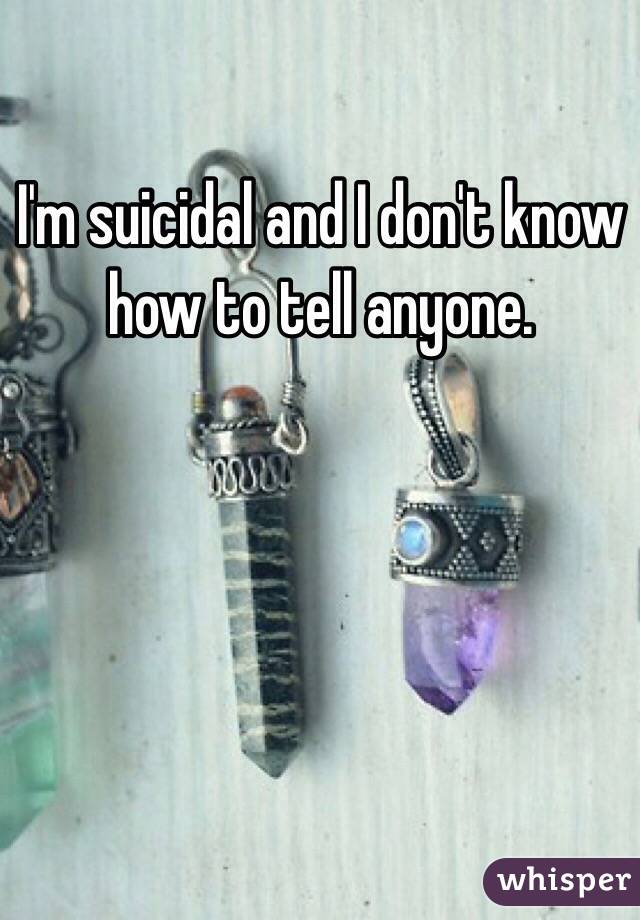 I'm suicidal and I don't know how to tell anyone.