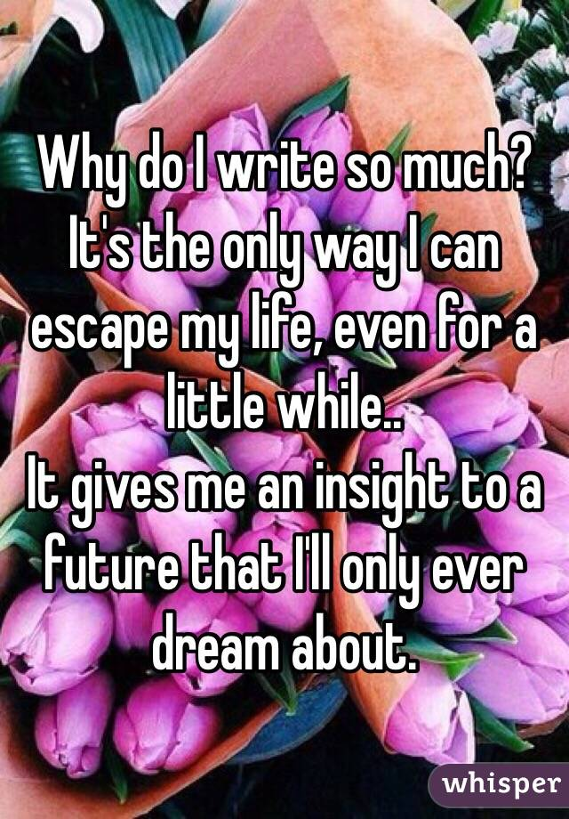 Why do I write so much? It's the only way I can escape my life, even for a little while.. It gives me an insight to a future that I'll only ever dream about.