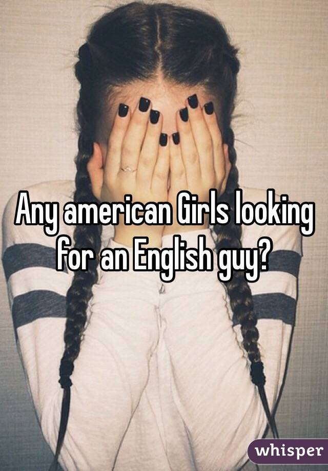Any american Girls looking for an English guy?