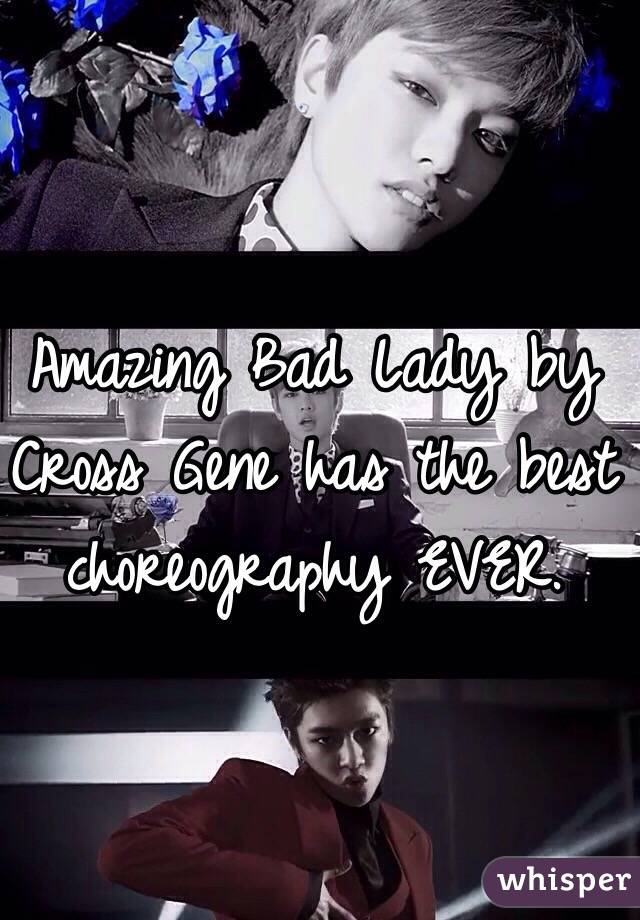 Amazing Bad Lady by Cross Gene has the best choreography EVER.
