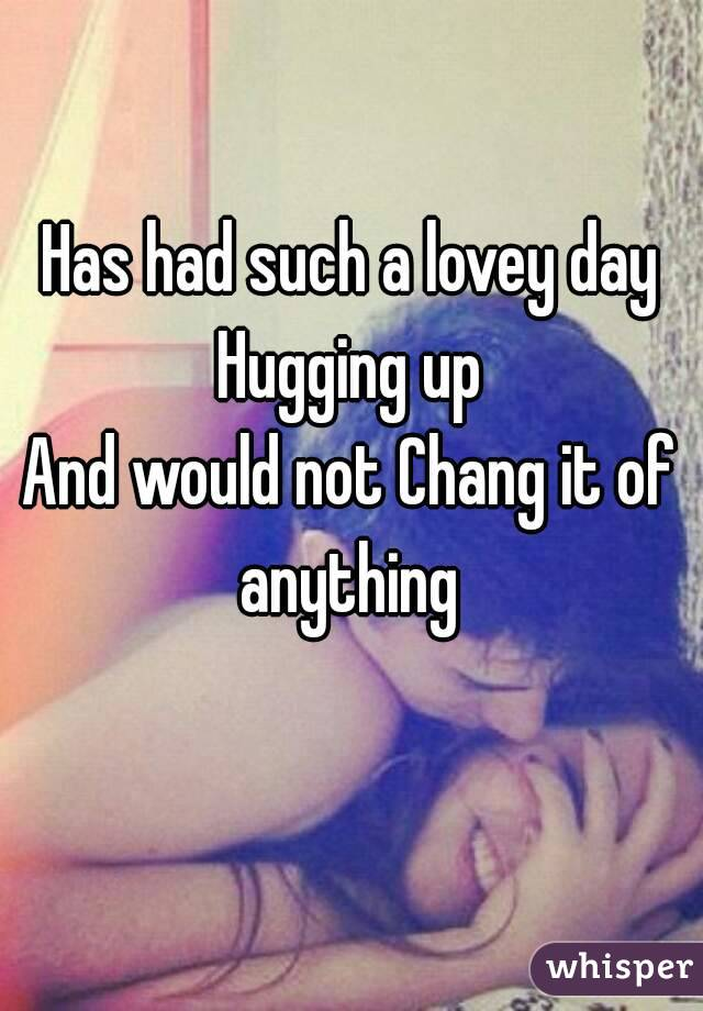 Has had such a lovey day Hugging up And would not Chang it of anything
