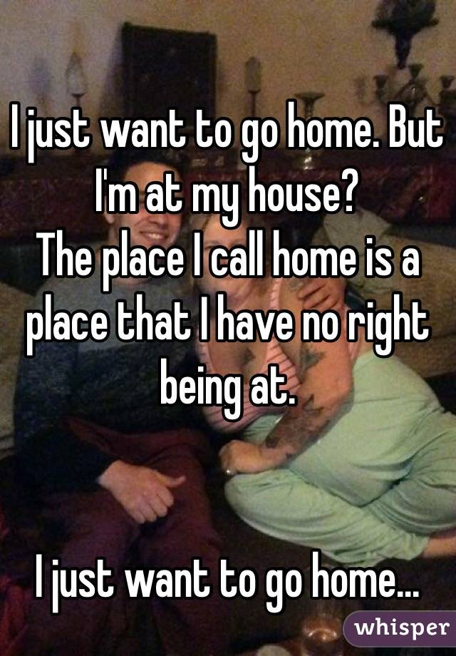 I just want to go home. But I'm at my house?  The place I call home is a place that I have no right being at.   I just want to go home...