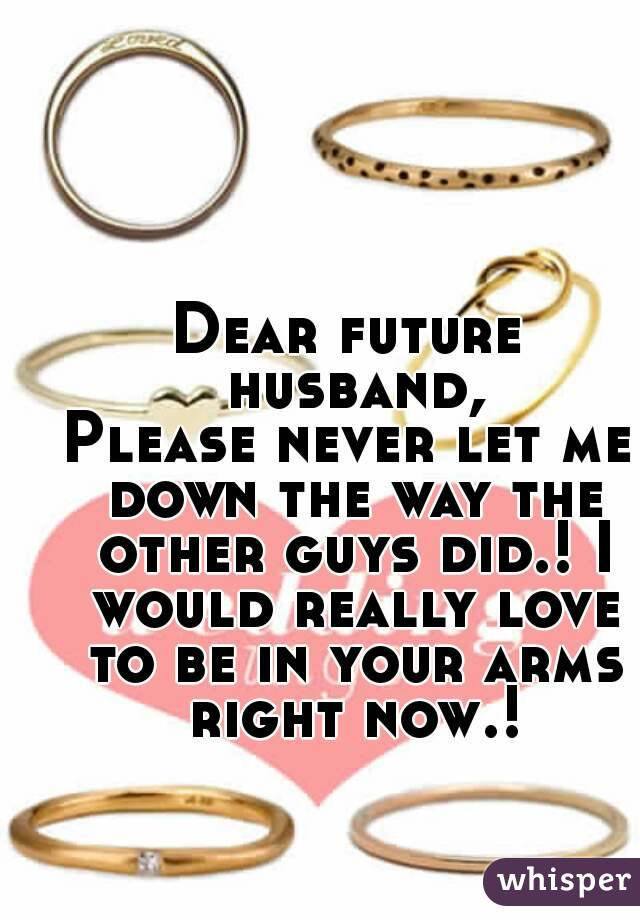 Dear future husband, Please never let me down the way the other guys did.! I would really love to be in your arms right now.!