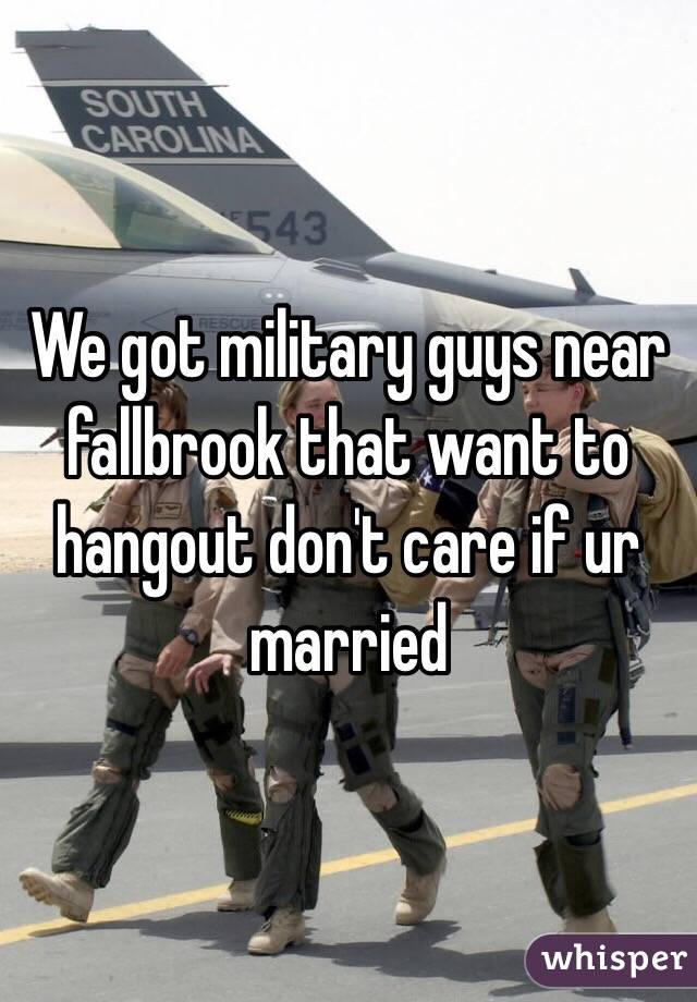 We got military guys near fallbrook that want to hangout don't care if ur married