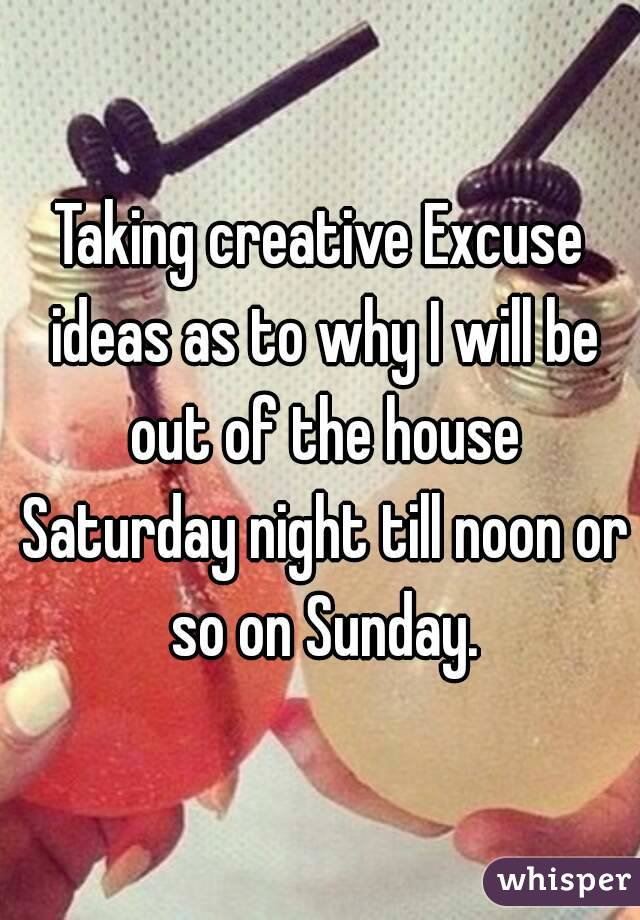 Taking creative Excuse ideas as to why I will be out of the house Saturday night till noon or so on Sunday.