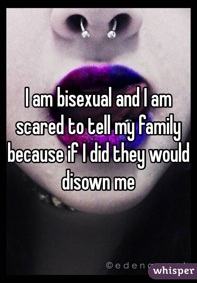 I am bisexual and I am scared to tell my family because if I did they would disown me